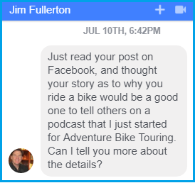 """Just read your post on Facebook, and thought your story as to why you ride a bike would be a good one to tell others on a podcast that I just started for Adventure Bike Touring. Can I tell you more about the details?"""