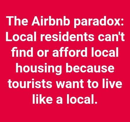 Slogan sayx, The Airbnb Paradox: Local residents can't find or afford local housing because tourists want to live like a local.